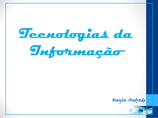 Tecnologias daInformaçãoMayla Andrade