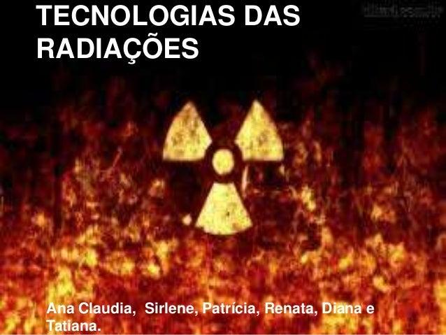 TECNOLOGIAS DAS RADIAÇÕES Ana Claudia, Sirlene, Patrícia, Renata, Diana e Tatiana.