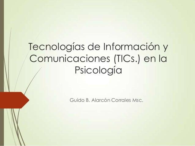 Tecnologías de Información y Comunicaciones (TICs.) en la Psicología Guido B. Alarcón Corrales Msc.