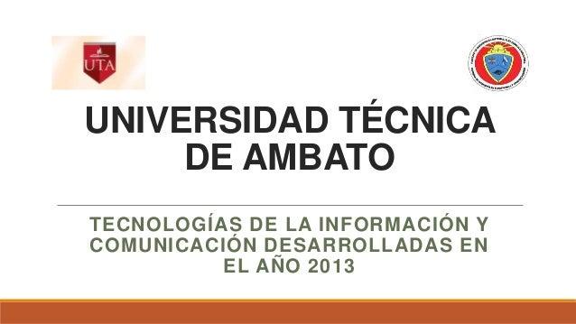 UNIVERSIDAD TÉCNICA DE AMBATO TECNOLOGÍAS DE LA INFORMACIÓN Y COMUNICACIÓN DESARROLLADAS EN EL AÑO 2013