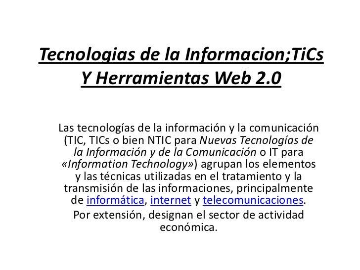 Tecnologias de la Informacion;TiCs Y Herramientas Web 2.0<br />Las tecnologías de la información y la comunicación (TIC, T...
