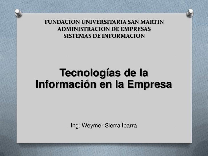 FUNDACION UNIVERSITARIA SAN MARTIN ADMINISTRACION DE EMPRESASSISTEMAS DE INFORMACION<br />Tecnologías de la Información en...