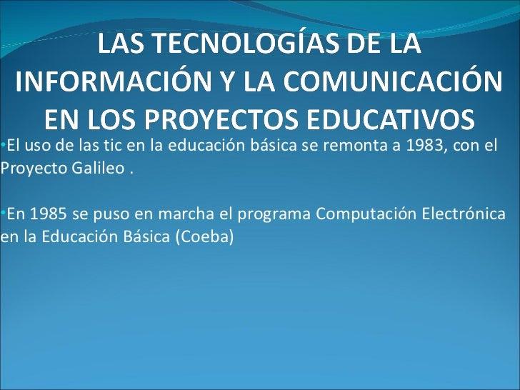 <ul><li>El uso de las tic en la educación básica se remonta a 1983, con el Proyecto Galileo . </li></ul><ul><li>En 1985 se...