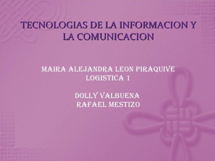 TECNOLOGIAS DE LA INFORMACION Y LA COMUNICACION MAIRA ALEJANDRA LEON PIRAQUIVE LOGISTICA 1 DOLLY VALBUENA  Rafael mestizo