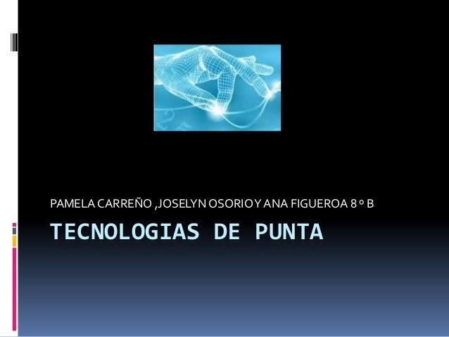 PAMELA CARREÑO ,JOSELYN OSORIO Y ANA FIGUEROA 8 º BTECNOLOGIAS DE PUNTA