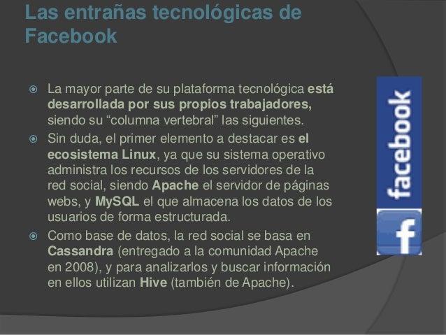 Las entrañas tecnológicas de Facebook  La mayor parte de su plataforma tecnológica está desarrollada por sus propios trab...