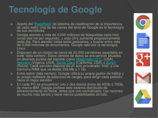 Tecnología de Google  Aparte del 'PageRank' (el sistema de clasificación de la importancia de cada web), una de las clave...