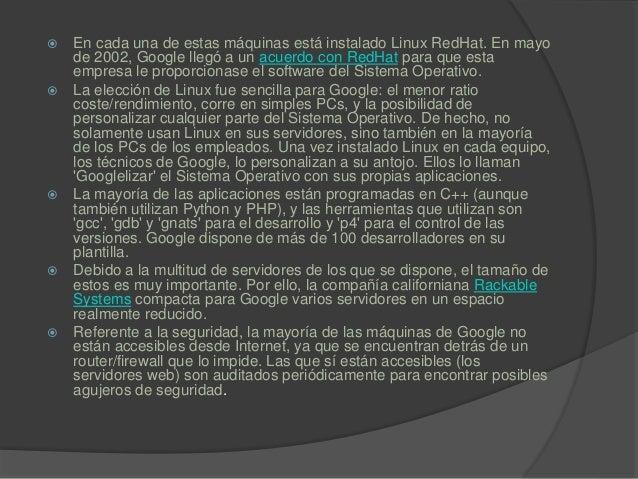  En cada una de estas máquinas está instalado Linux RedHat. En mayo de 2002, Google llegó a un acuerdo con RedHat para qu...
