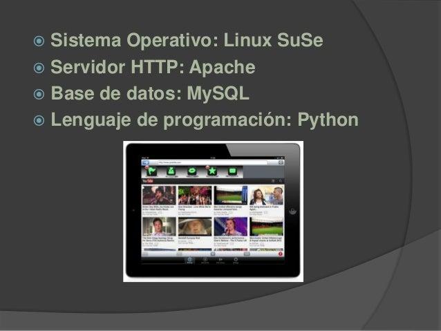 Sistema Operativo: Linux SuSe  Servidor HTTP: Apache  Base de datos: MySQL  Lenguaje de programación: Python
