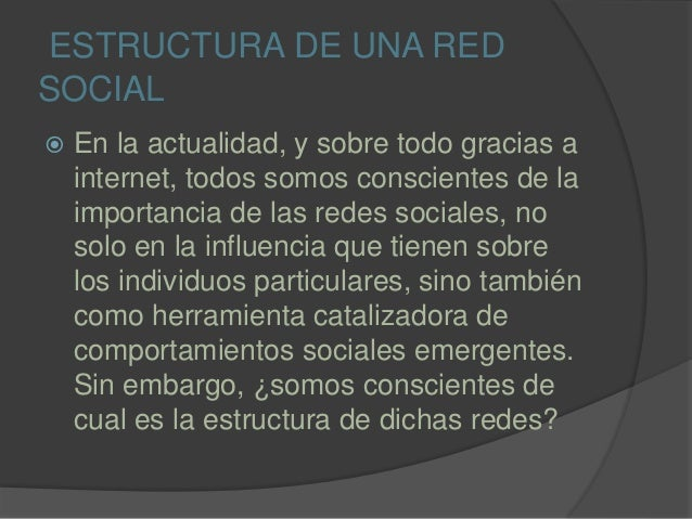 ESTRUCTURA DE UNA RED SOCIAL  En la actualidad, y sobre todo gracias a internet, todos somos conscientes de la importanci...