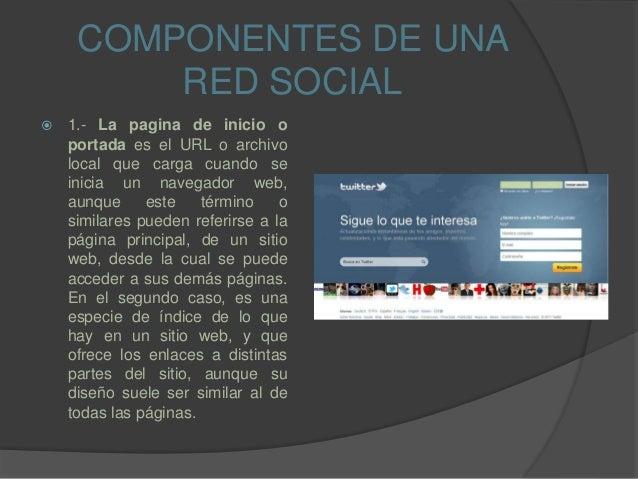 COMPONENTES DE UNA RED SOCIAL  1.- La pagina de inicio o portada es el URL o archivo local que carga cuando se inicia un ...