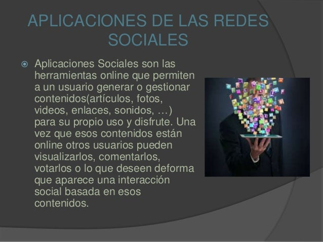 APLICACIONES DE LAS REDES SOCIALES  Aplicaciones Sociales son las herramientas online que permiten a un usuario generar o...
