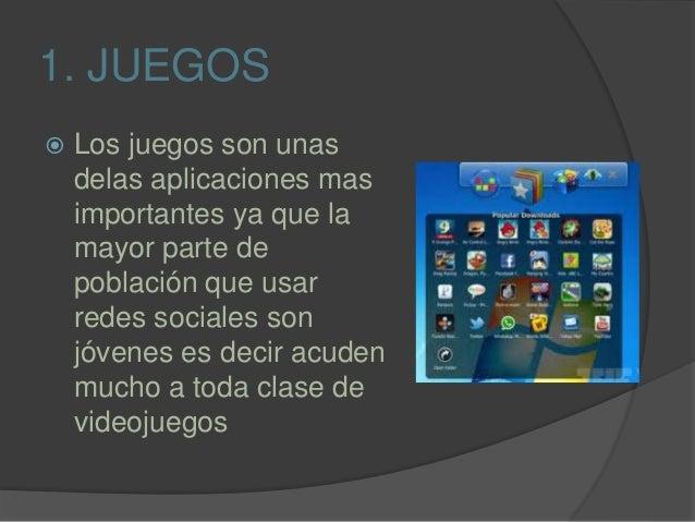 1. JUEGOS  Los juegos son unas delas aplicaciones mas importantes ya que la mayor parte de población que usar redes socia...