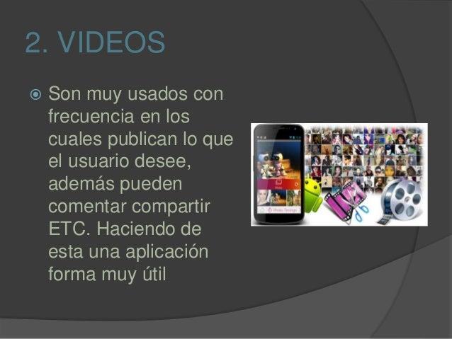 2. VIDEOS  Son muy usados con frecuencia en los cuales publican lo que el usuario desee, además pueden comentar compartir...