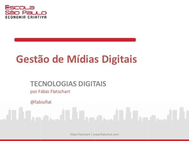 Gestão de Mídias Digitais TECNOLOGIAS DIGITAIS por Fábio Flatschart @fabioflat Fábio Flatschart | www.flatschart.com