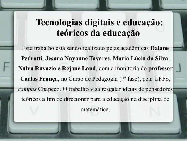 Tecnologias digitais e educação: teóricos da educação Este trabalho está sendo realizado pelas acadêmicas Daiane Pedrotti,...