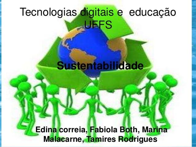 Tecnologias digitais e educação UFFS  Sustentabilidade  Edina correia, Fabiola Both, Marina Malacarne, Tamires Rodrigues