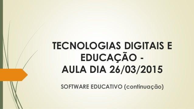 TECNOLOGIAS DIGITAIS E EDUCAÇÃO - AULA DIA 26/03/2015 SOFTWARE EDUCATIVO (continuação)