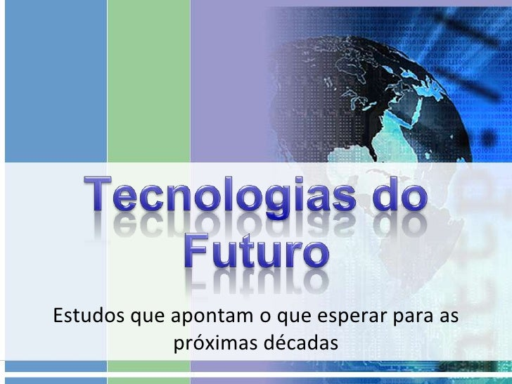 Tecnologias do Futuro<br />Estudos que apontam o que esperar para as próximas décadas<br />