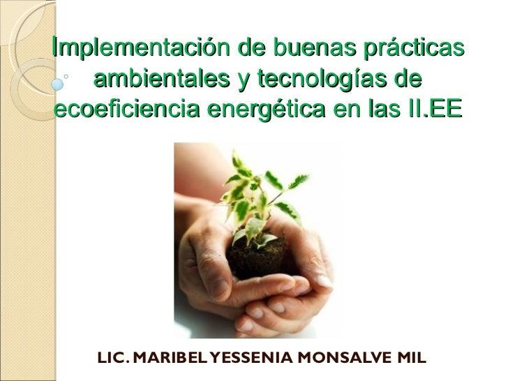 I mplementación de buenas prácticas ambientales y tecnologías de ecoeficiencia energética en las II.EE LIC. MARIBEL YESSEN...