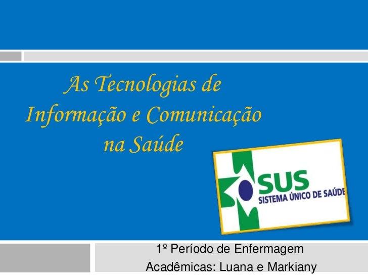 As Tecnologias deInformação e Comunicação        na Saúde             1º Período de Enfermagem            Acadêmicas: Luan...