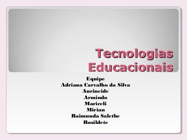 TecnologiasTecnologias EducacionaisEducacionais Equipe Adriana Carvalho da Silva Aurineide Armindo Mariceli Mirian Raimund...