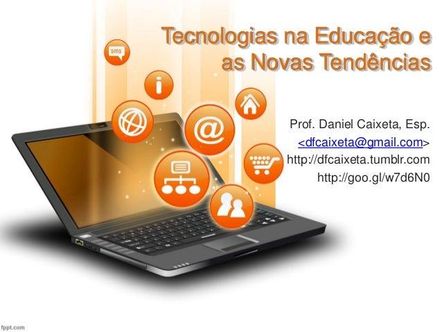 Tecnologias na Educação e as Novas Tendências Prof. Daniel Caixeta, Esp. <dfcaixeta@gmail.com> http://dfcaixeta.tumblr.com...