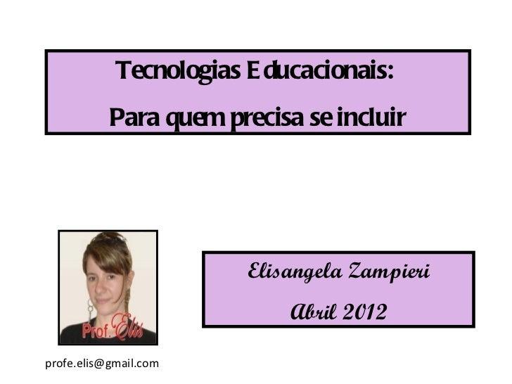Tecnologias E ducacionais:           Para quem precisa se incluir                        Elisangela Zampieri              ...