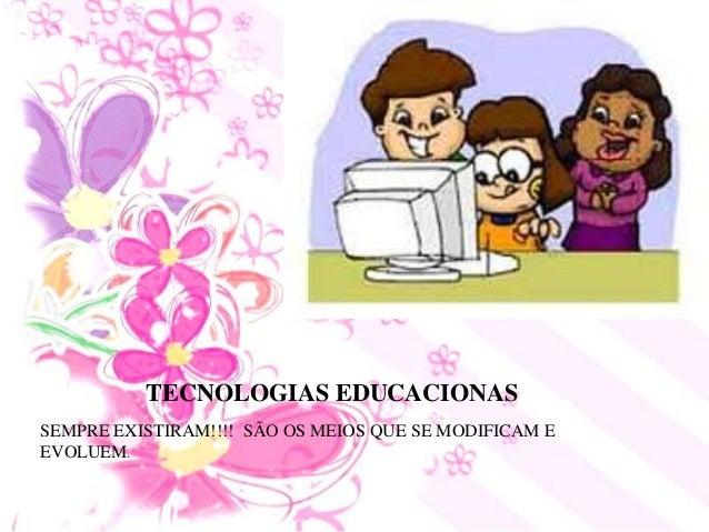 TECNOLOGIAS EDUCACIONAS SEMPRE EXISTIRAM!!!! SÃO OS MEIOS QUE SE MODIFICAM E EVOLUEM.