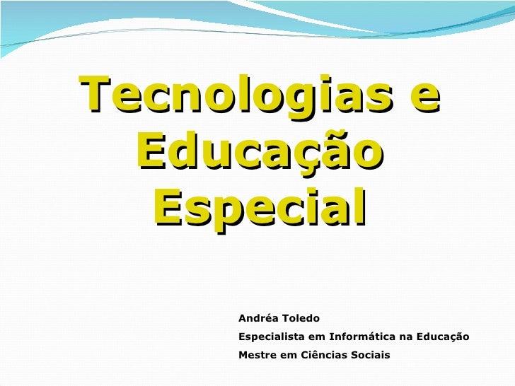 Tecnologias e Educação Especial Andréa Toledo Especialista em Informática na Educação Mestre em Ciências Sociais