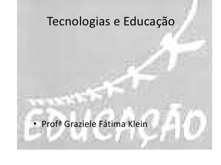 Tecnologias e Educação<br />ProfªGraziele Fátima Klein<br />