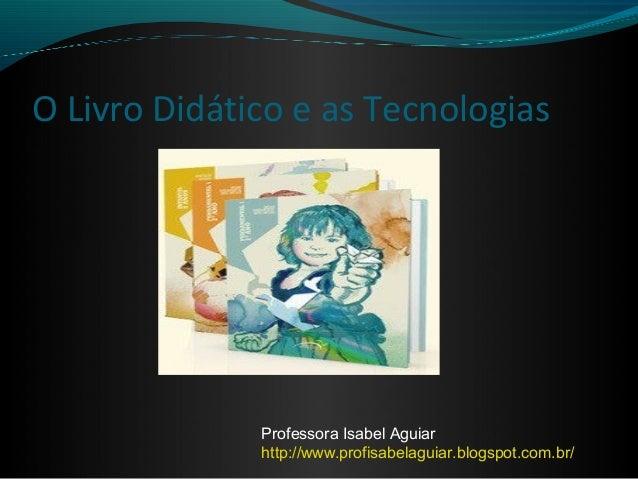 O Livro Didático e as Tecnologias              Professora Isabel Aguiar              http://www.profisabelaguiar.blogspot....