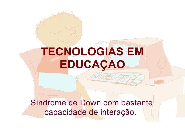 TECNOLOGIAS EM EDUCAÇAO Síndrome de Down com bastante capacidade de interação.