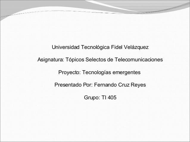 Universidad Tecnológica Fidel Velázquez Asignatura: Tópicos Selectos de Telecomunicaciones Proyecto: Tecnologías emergente...