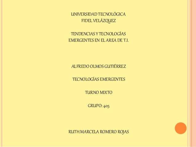 UNIVERSIDAD TECNOLÓGICA FIDEL VELÁZQUEZ TENDENCIAS Y TECNOLOGÍAS EMERGENTES EN EL AREA DE T.I. ALFREDO OLMOS GUTIÉRREZ TEC...