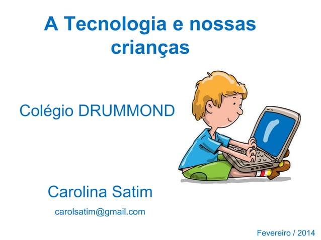 A Tecnologia e nossas crianças Colégio DRUMMOND  Carolina Satim carolsatim@gmail.com Fevereiro / 2014
