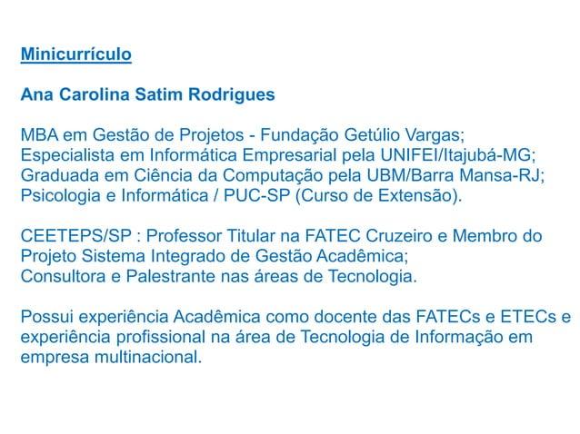 Minicurrículo Ana Carolina Satim Rodrigues  MBA em Gestão de Projetos - Fundação Getúlio Vargas; Especialista em Informáti...