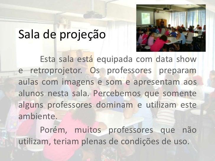 Sala de projeção <br />Esta sala está equipada com data show e retroprojetor. Os professores preparam aulas com imagens e ...