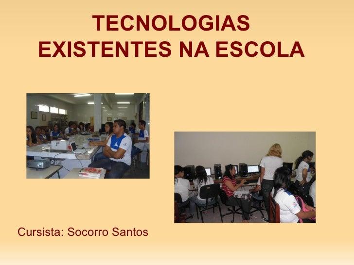 TECNOLOGIAS EXISTENTES NA ESCOLA Cursista: Socorro Santos