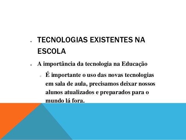 TECNOLOGIAS EXISTENTES NAESCOLAA importância da tecnologia na Educaçãoo   É importante o uso das novas tecnologias    em s...