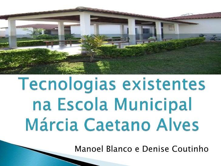 Tecnologias existentes na Escola Municipal Márcia Caetano Alves<br />Manoel Blanco e Denise Coutinho<br />