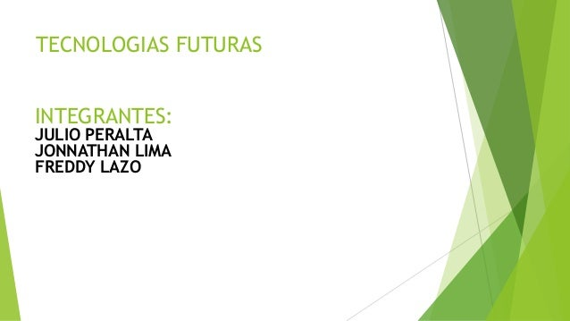 TECNOLOGIAS FUTURAS INTEGRANTES: JULIO PERALTA JONNATHAN LIMA FREDDY LAZO