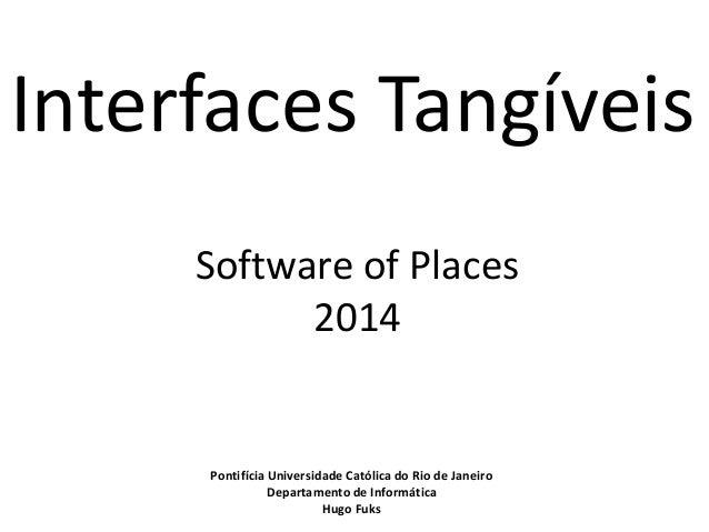 Interfaces Tangíveis  Software of Places  2014  Pontifícia Universidade Católica do Rio de Janeiro  Departamento de Inform...