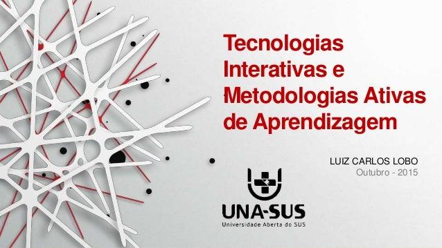 LUIZ CARLOS LOBO Outubro - 2015 Tecnologias Interativas e Metodologias Ativas de Aprendizagem