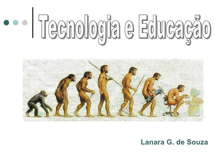 Tecnologia e Educação Lanara Guimarães de Souza Lanara G. de Souza