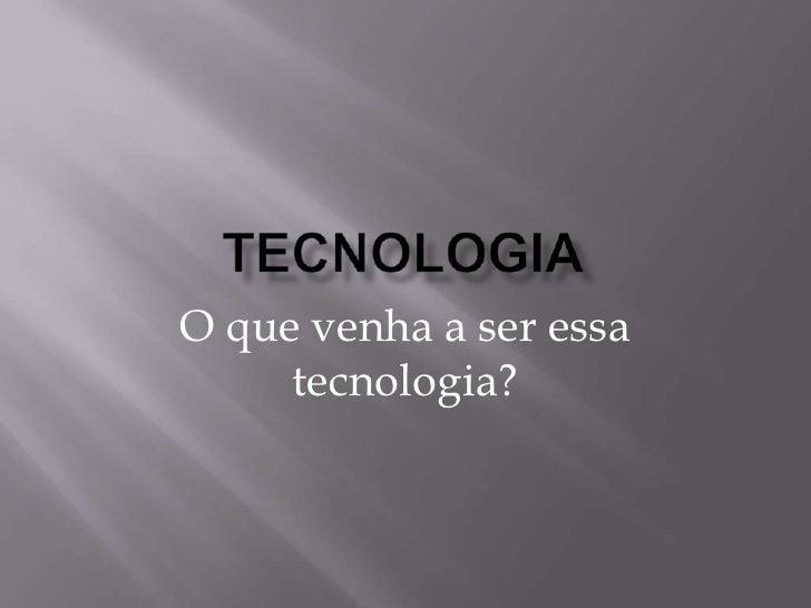 Tecnologia<br />O que venha a ser essa tecnologia?<br />