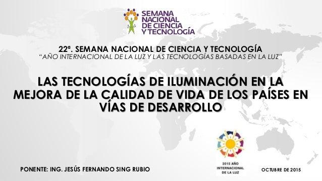 """22ª. SEMANA NACIONAL DE CIENCIA Y TECNOLOGÍA """"AÑO INTERNACIONAL DE LA LUZ Y LAS TECNOLOGÍAS BASADAS EN LA LUZ"""" LAS TECNOLO..."""