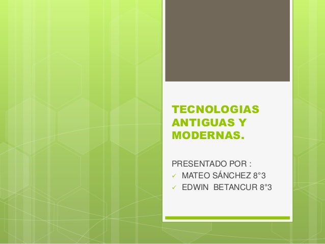 TECNOLOGIAS ANTIGUAS Y MODERNAS. PRESENTADO POR :  MATEO SÁNCHEZ 8°3  EDWIN BETANCUR 8°3