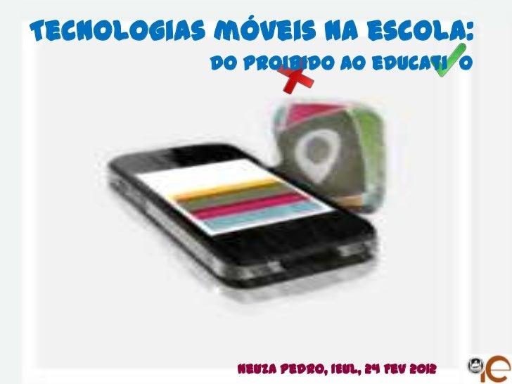 Tecnologias móveis na escola:           do proibido ao educati o             Neuza Pedro, IEUL, 24 Fev 2012