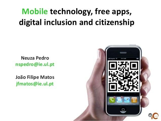 Mobile technology, free apps, digital inclusion and citizenship  Neuza Pedro nspedro@ie.ul.pt João Filipe Matos jfmatos@ie...